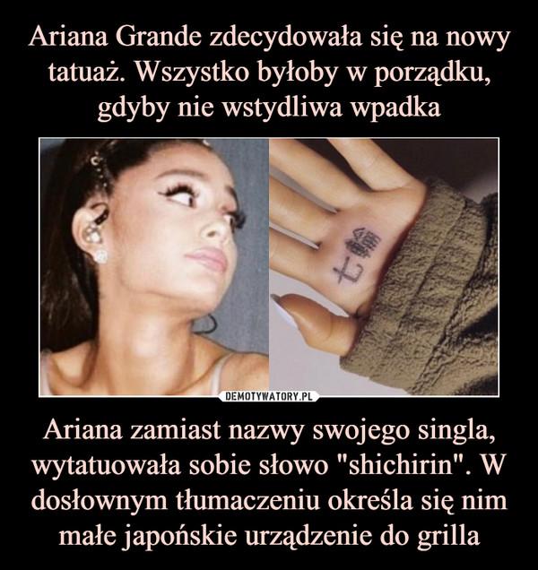 """Ariana zamiast nazwy swojego singla, wytatuowała sobie słowo """"shichirin"""". W dosłownym tłumaczeniu określa się nim małe japońskie urządzenie do grilla –"""