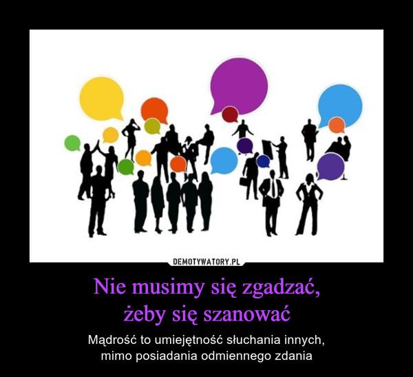 Nie musimy się zgadzać,żeby się szanować – Mądrość to umiejętność słuchania innych,mimo posiadania odmiennego zdania