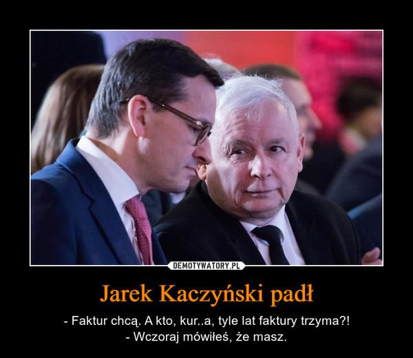 Jarek Kaczyński padł – - Faktur chcą. A kto, kur..a, tyle lat faktury trzyma?!- Wczoraj mówiłeś, że masz.