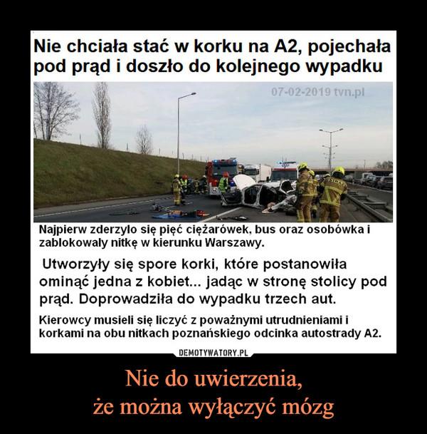 Nie do uwierzenia,że można wyłączyć mózg –  Nie chciała stać w korku na A2, pojechałapod prąd i doszło do kolejnego wypadku07-02-2019 tvn.plNajpierw zderzylo się pięć ciężarówek, bus oraz osobówka izablokowaly nitkę w kierunku Warszawy.Utworzyły się spore korki, które postanowiłaominąć jedna z kobiet... jadąc w stronę stolicy podprąd. Doprowadziła do wypadku trzech aut.Kierowcy musieli się liczyć z poważnymi utrudnieniami ikorkami na obu nitkach poznańskiego odcinka autostrady A2.
