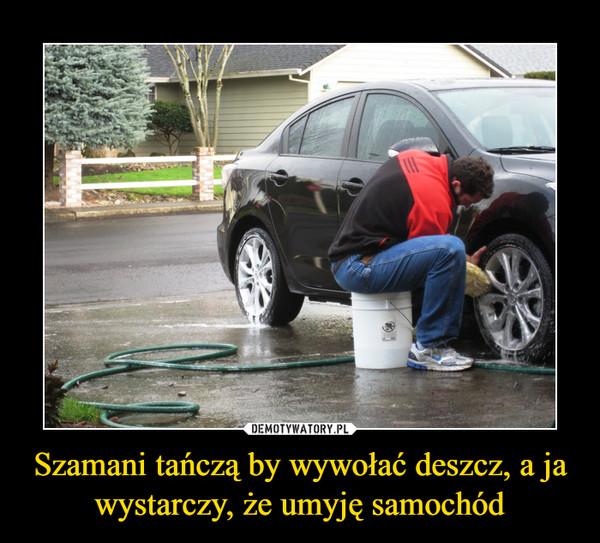 Szamani tańczą by wywołać deszcz, a ja wystarczy, że umyję samochód –