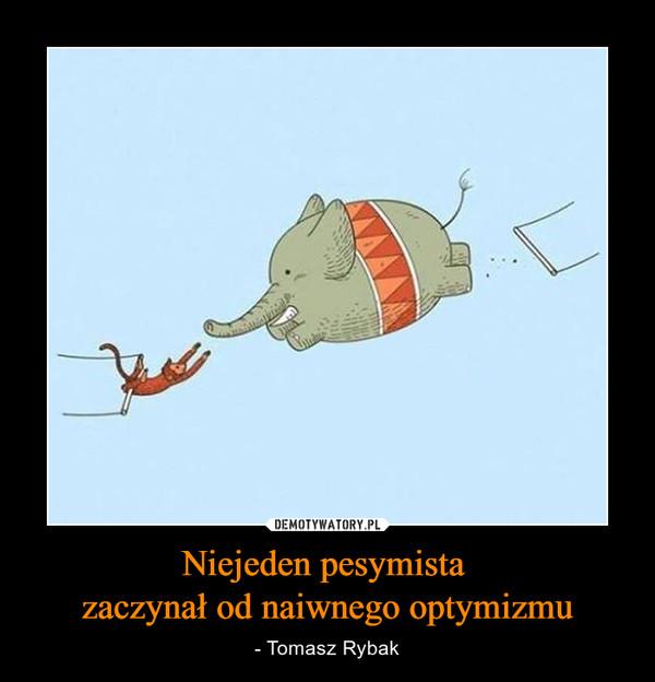Niejeden pesymista zaczynał od naiwnego optymizmu – - Tomasz Rybak