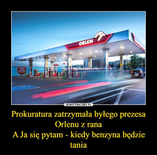 Prokuratura zatrzymała byłego prezesa Orlenu z ranaA Ja się pytam - kiedy benzyna będzie tania –