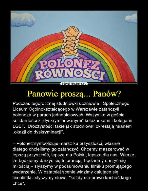 """Panowie proszą... Panów? – Podczas tegorocznej studniówki uczniowie I Społecznego Liceum Ogólnokształcącego w Warszawie zatańczyli poloneza w parach jednopłciowych. Wszystko w geście solidarności z """"dyskryminowanymi"""" koleżankami i kolegami LGBT.  Uroczystości takie jak studniówki określają mianem """"okazji do dyskryminacji"""". – Polonez symbolizuje marsz ku przyszłości, właśnie dlatego chcieliśmy go zatańczyć. Chcemy maszerować w lepszą przyszłość, lepszą dla Polski, lepszą dla nas. Wierzę, że będziemy darzyć się tolerancją, będziemy darzyć się miłością – słyszymy w podsumowaniu filmiku promującego wydarzenie. W ostatniej scenie widzimy całujące się licealistki i słyszymy słowa: """"każdy ma prawo kochać kogo chce""""."""