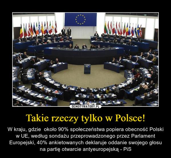 Takie rzeczy tylko w Polsce! – W kraju, gdzie  około 90% społeczeństwa popiera obecność Polski w UE, według sondażu przeprowadzonego przez Parlament Europejski, 40% ankietowanych deklaruje oddanie swojego głosu na partię otwarcie antyeuropejską - PiS