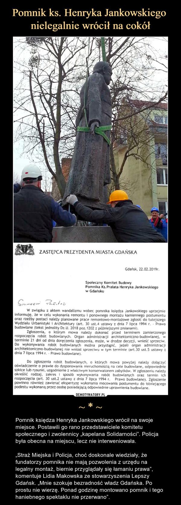 """~ * ~ – Pomnik księdza Henryka Jankowskiego wrócił na swoje miejsce. Postawili go rano przedstawiciele komitetu społecznego i zwolennicy """"kapelana Solidarności"""". Policja była obecna na miejscu, lecz nie interweniowała.""""Straż Miejska i Policja, choć doskonale wiedziały, że fundatorzy pomnika nie mają pozwolenia z urzędu na legalny montaż, biernie przyglądały się łamaniu prawa"""", komentuje Lidia Makowska ze stowarzyszenia Lepszy Gdańsk. """"Mnie szokuje bezradność władz Gdańska. Po prostu nie wierzę. Ponad godzinę montowano pomnik i tego haniebnego spektaklu nie przerwano""""."""