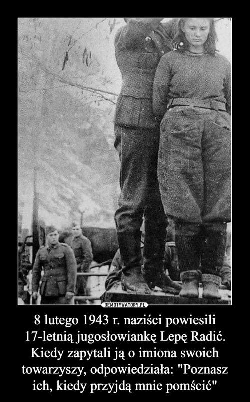 """8 lutego 1943 r. naziści powiesili 17-letnią jugosłowiankę Lepę Radić. Kiedy zapytali ją o imiona swoich towarzyszy, odpowiedziała: """"Poznasz ich, kiedy przyjdą mnie pomścić"""""""