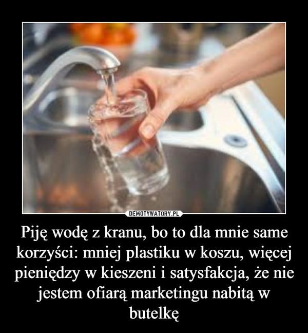 Piję wodę z kranu, bo to dla mnie same korzyści: mniej plastiku w koszu, więcej pieniędzy w kieszeni i satysfakcja, że nie jestem ofiarą marketingu nabitą w butelkę –