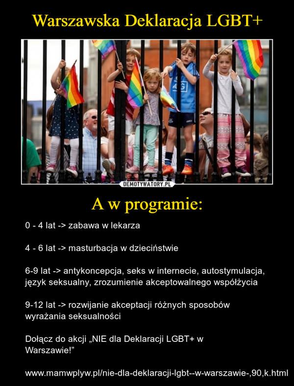 """A w programie: – 0 - 4 lat -> zabawa w lekarza4 - 6 lat -> masturbacja w dzieciństwie6-9 lat -> antykoncepcja, seks w internecie, autostymulacja, język seksualny, zrozumienie akceptowalnego współżycia9-12 lat -> rozwijanie akceptacji różnych sposobów wyrażania seksualnościDołącz do akcji """"NIE dla Deklaracji LGBT+ w Warszawie!""""www.mamwplyw.pl/nie-dla-deklaracji-lgbt--w-warszawie-,90,k.html"""