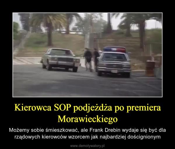 Kierowca SOP podjeżdża po premiera Morawieckiego – Możemy sobie śmieszkować, ale Frank Drebin wydaje się być dla rządowych kierowców wzorcem jak najbardziej doścignionym