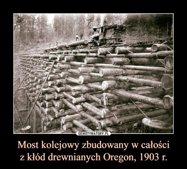 Most kolejowy zbudowany w całościz kłód drewnianych Oregon, 1903 r. –