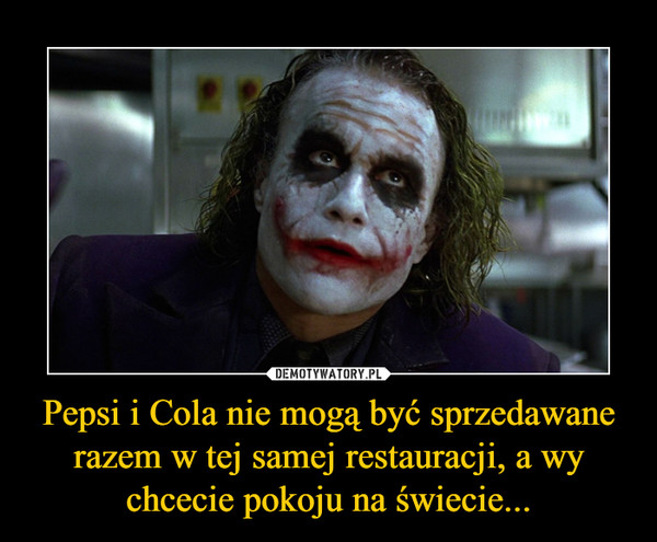 Pepsi i Cola nie mogą być sprzedawane razem w tej samej restauracji, a wy chcecie pokoju na świecie... –