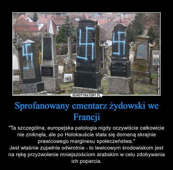 """Sprofanowany cmentarz żydowski we Francji – """"Ta szczególna, europejska patologia nigdy oczywiście całkowicie nie zniknęła, ale po Holokauście stała się domeną skrajnie prawicowego marginesu społeczeństwa.""""Jest właśnie zupełnie odwrotnie - to lewicowym środowiskom jest na rękę przyzwolenie mniejszościom arabskim w celu zdobywania ich poparcia."""