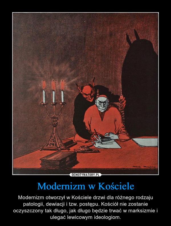Modernizm w Kościele – Modernizm otworzył w Kościele drzwi dla różnego rodzaju patologii, dewiacji i tzw. postępu. Kościół nie zostanie oczyszczony tak długo, jak długo będzie trwać w marksizmie i ulegać lewicowym ideologiom.