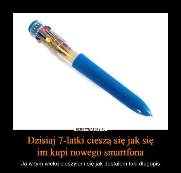 Dzisiaj 7-latki cieszą się jak sięim kupi nowego smartfona – Ja w tym wieku cieszyłem się jak dostałem taki długopis
