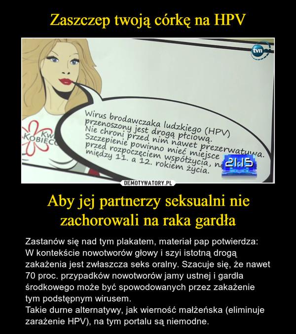 Aby jej partnerzy seksualni nie zachorowali na raka gardła – Zastanów się nad tym plakatem, materiał pap potwierdza:  W kontekście nowotworów głowy i szyi istotną drogą zakażenia jest zwłaszcza seks oralny. Szacuje się, że nawet 70 proc. przypadków nowotworów jamy ustnej i gardła środkowego może być spowodowanych przez zakażenie tym podstępnym wirusem.Takie durne alternatywy, jak wierność małżeńska (eliminuje zarażenie HPV), na tym portalu są niemodne.
