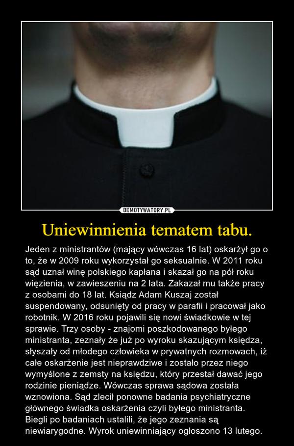 Uniewinnienia tematem tabu. – Jeden z ministrantów (mający wówczas 16 lat) oskarżył go o to, że w 2009 roku wykorzystał go seksualnie. W 2011 roku sąd uznał winę polskiego kapłana i skazał go na pół roku więzienia, w zawieszeniu na 2 lata. Zakazał mu także pracy z osobami do 18 lat. Ksiądz Adam Kuszaj został suspendowany, odsunięty od pracy w parafii i pracował jako robotnik. W 2016 roku pojawili się nowi świadkowie w tej sprawie. Trzy osoby - znajomi poszkodowanego byłego ministranta, zeznały że już po wyroku skazującym księdza, słyszały od młodego człowieka w prywatnych rozmowach, iż całe oskarżenie jest nieprawdziwe i zostało przez niego wymyślone z zemsty na księdzu, który przestał dawać jego rodzinie pieniądze. Wówczas sprawa sądowa została wznowiona. Sąd zlecił ponowne badania psychiatryczne głównego świadka oskarżenia czyli byłego ministranta. Biegli po badaniach ustalili, że jego zeznania są niewiarygodne. Wyrok uniewinniający ogłoszono 13 lutego.