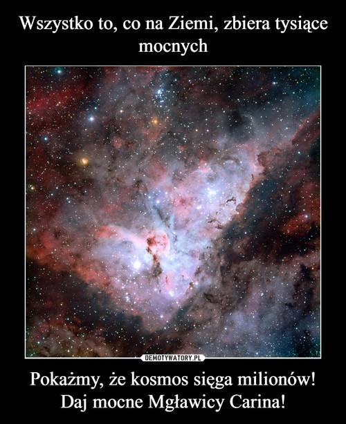 Wszystko to, co na Ziemi, zbiera tysiące mocnych Pokażmy, że kosmos sięga milionów! Daj mocne Mgławicy Carina!