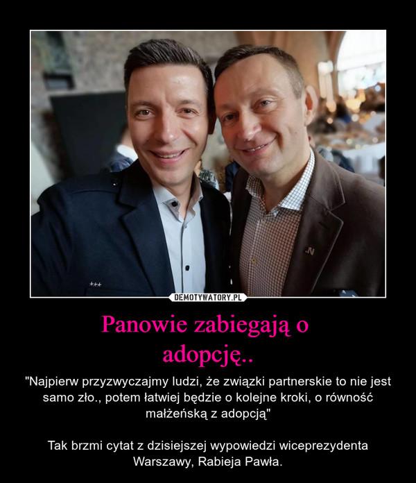 """Panowie zabiegają o adopcję.. – """"Najpierw przyzwyczajmy ludzi, że związki partnerskie to nie jest samo zło., potem łatwiej będzie o kolejne kroki, o równość małżeńską z adopcją""""Tak brzmi cytat z dzisiejszej wypowiedzi wiceprezydenta Warszawy, Rabieja Pawła."""