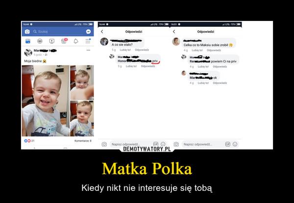 Matka Polka – Kiedy nikt nie interesuje się tobą