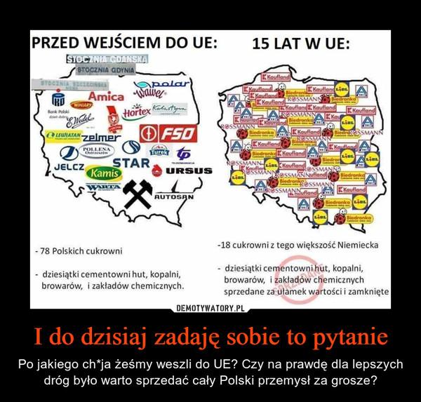 I do dzisiaj zadaję sobie to pytanie – Po jakiego ch*ja żeśmy weszli do UE? Czy na prawdę dla lepszych dróg było warto sprzedać cały Polski przemysł za grosze?