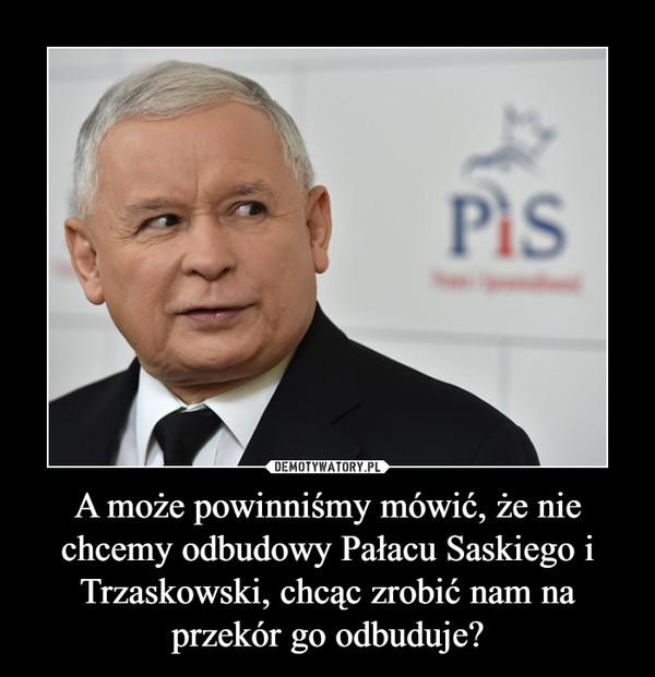 A może powinniśmy mówić, że nie chcemy odbudowy Pałacu Saskiego i Trzaskowski, chcąc zrobić nam na przekór go odbuduje? –