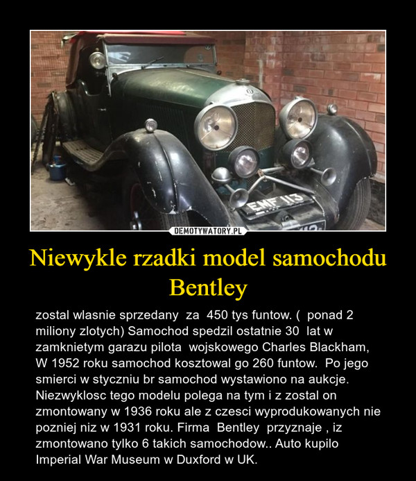 Niewykle rzadki model samochodu Bentley – zostal wlasnie sprzedany  za  450 tys funtow. (  ponad 2 miliony zlotych) Samochod spedzil ostatnie 30  lat w zamknietym garazu pilota  wojskowego Charles Blackham,  W 1952 roku samochod kosztowal go 260 funtow.  Po jego smierci w styczniu br samochod wystawiono na aukcje. Niezwyklosc tego modelu polega na tym i z zostal on zmontowany w 1936 roku ale z czesci wyprodukowanych nie pozniej niz w 1931 roku. Firma  Bentley  przyznaje , iz zmontowano tylko 6 takich samochodow.. Auto kupilo Imperial War Museum w Duxford w UK.