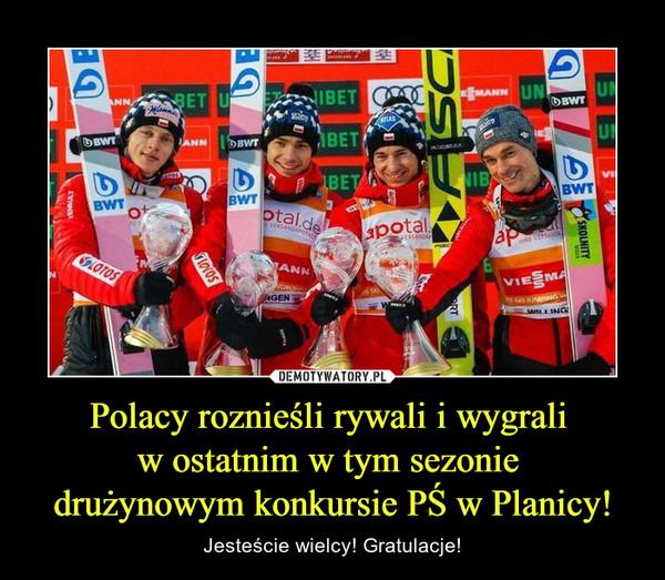 Polacy roznieśli rywali i wygrali w ostatnim w tym sezonie drużynowym konkursie PŚ w Planicy! – Jesteście wielcy! Gratulacje!