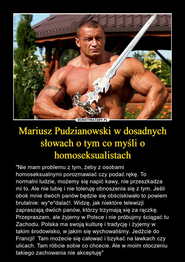 """Mariusz Pudzianowski w dosadnych słowach o tym co myśli o homoseksualistach – """"Nie mam problemu z tym, żeby z osobami homoseksualnymi porozmawiać czy podać rękę. To normalni ludzie, możemy się napić kawy, nie przeszkadza mi to. Ale nie lubię i nie toleruję obnoszenia się z tym. Jeśli obok mnie dwóch panów będzie się obściskiwało to powiem brutalnie: wy*e*dalać!. Widzę, jak niektóre telewizji zapraszają dwóch panów, którzy trzymają się za rączkę. Przepraszam, ale żyjemy w Polsce i nie próbujmy ściągać tu Zachodu. Polska ma swoją kulturę i tradycję i żyjemy w takim środowisko, w jakim się wychowaliśmy. Jedźcie do Francji!  Tam możecie się całować i bzykać na ławkach czy ulicach. Tam róbcie sobie co chcecie. Ale w moim otoczeniu takiego zachowania nie akceptuję"""""""