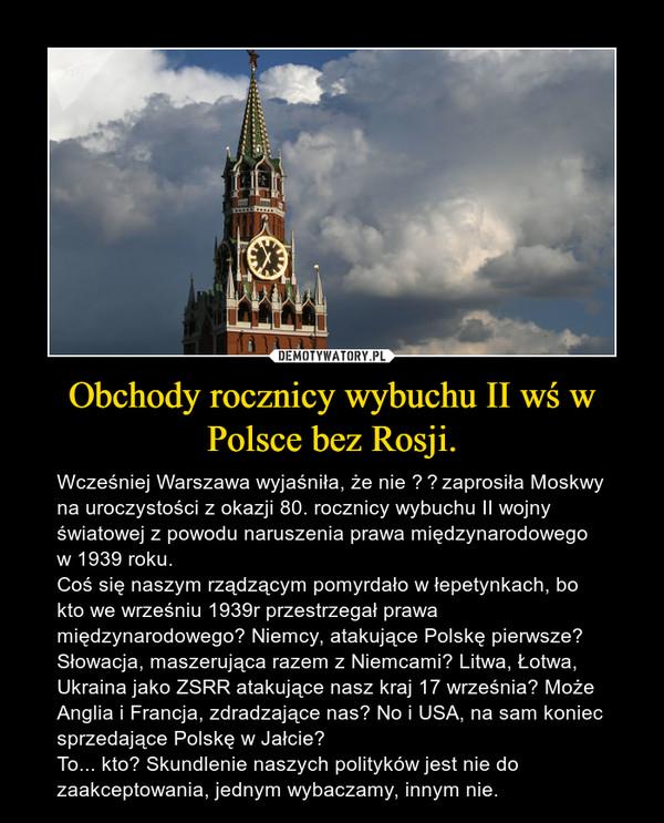 Obchody rocznicy wybuchu II wś w Polsce bez Rosji. – Wcześniej Warszawa wyjaśniła, że nie zaprosiła Moskwy na uroczystości z okazji 80. rocznicy wybuchu II wojny światowej z powodu naruszenia prawa międzynarodowego w 1939 roku.Coś się naszym rządzącym pomyrdało w łepetynkach, bo kto we wrześniu 1939r przestrzegał prawa międzynarodowego? Niemcy, atakujące Polskę pierwsze? Słowacja, maszerująca razem z Niemcami? Litwa, Łotwa, Ukraina jako ZSRR atakujące nasz kraj 17 września? Może Anglia i Francja, zdradzające nas? No i USA, na sam koniec sprzedające Polskę w Jałcie?To... kto? Skundlenie naszych polityków jest nie do zaakceptowania, jednym wybaczamy, innym nie.