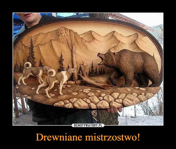 Drewniane mistrzostwo! –