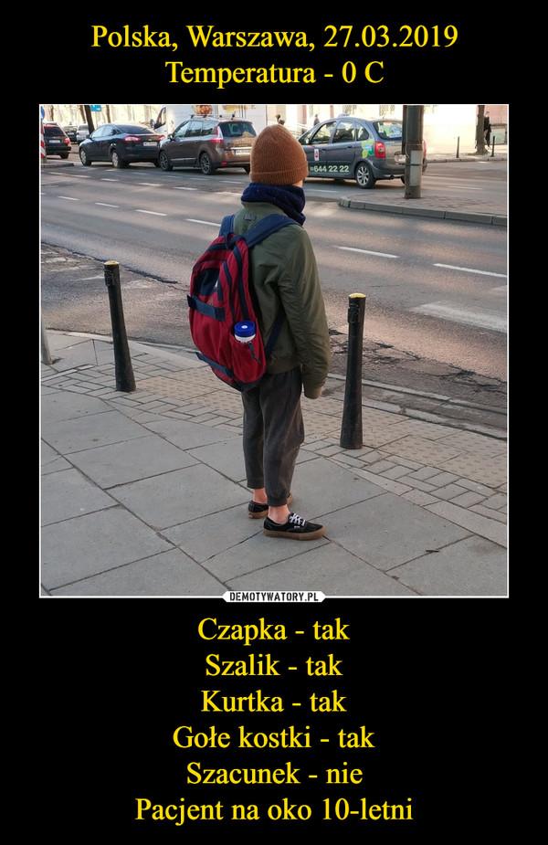 Czapka - takSzalik - takKurtka - takGołe kostki - takSzacunek - niePacjent na oko 10-letni –