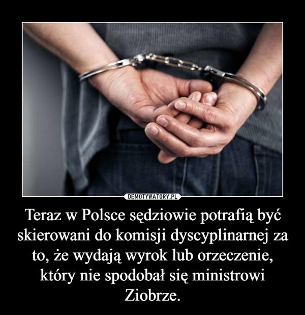 Teraz w Polsce sędziowie potrafią być skierowani do komisji dyscyplinarnej za to, że wydają wyrok lub orzeczenie, który nie spodobał się ministrowi Ziobrze. –