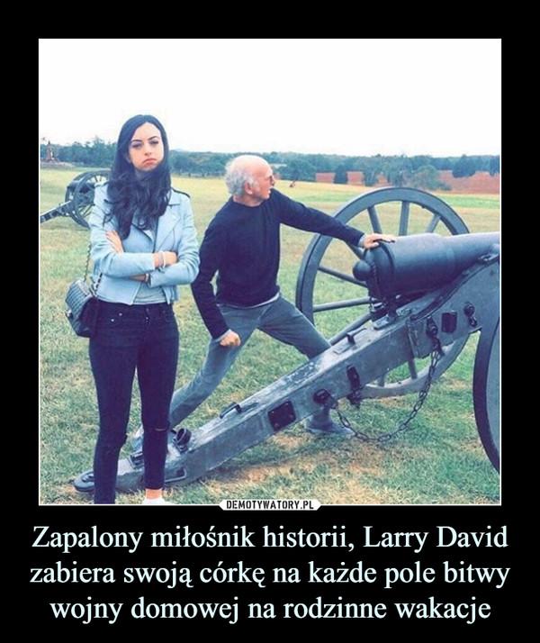 Zapalony miłośnik historii, Larry David zabiera swoją córkę na każde pole bitwy wojny domowej na rodzinne wakacje –