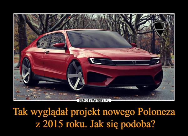 Tak wyglądał projekt nowego Poloneza z 2015 roku. Jak się podoba? –