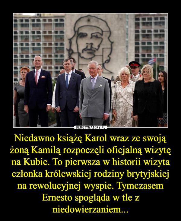 Niedawno książę Karol wraz ze swoją żoną Kamilą rozpoczęli oficjalną wizytę na Kubie. To pierwsza w historii wizyta członka królewskiej rodziny brytyjskiej na rewolucyjnej wyspie. Tymczasem Ernesto spogląda w tle z niedowierzaniem... –