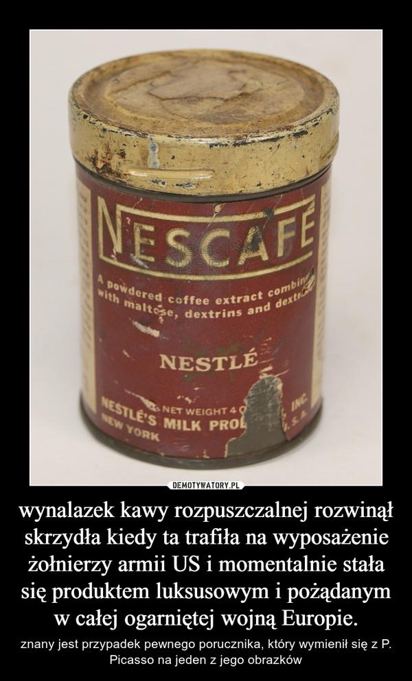 wynalazek kawy rozpuszczalnej rozwinął skrzydła kiedy ta trafiła na wyposażenie żołnierzy armii US i momentalnie stała się produktem luksusowym i pożądanym w całej ogarniętej wojną Europie. – znany jest przypadek pewnego porucznika, który wymienił się z P. Picasso na jeden z jego obrazków