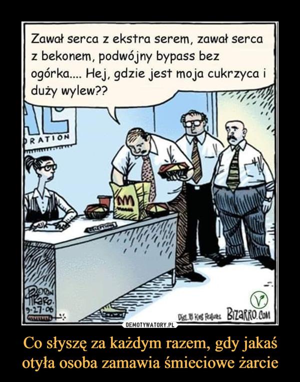 Co słyszę za każdym razem, gdy jakaś otyła osoba zamawia śmieciowe żarcie –  Zawał serca z ekstra serem, zawał serca z bekonem, podwójny bypass bez ogórka.... Hej, gdzie jest moja cukrzyca i duży wylew??