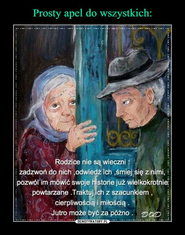 –  Rodzice nie są wieczni zadzwoń do ńich odwiedžîch ,śmiej się znłmi, pozwól im mówić swpje storiejuż wielkokroQnie: pówtarzane . Traktuj ch z szacunkiem , cierpliwośaą i miłością . Jutro może być za póżno
