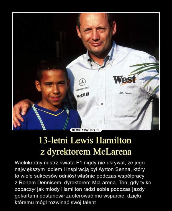 13-letni Lewis Hamilton z dyrektorem McLarena – Wielokrotny mistrz świata F1 nigdy nie ukrywał, że jego największym idolem i inspiracją był Ayrton Senna, który to wiele sukcesów odniósł właśnie podczas współpracy z Ronem Dennisem, dyrektorem McLarena. Ten, gdy tylko zobaczył jak młody Hamilton radzi sobie podczas jazdy gokartami postanowił zaoferować mu wsparcie, dzięki któremu mógł rozwinąć swój talent