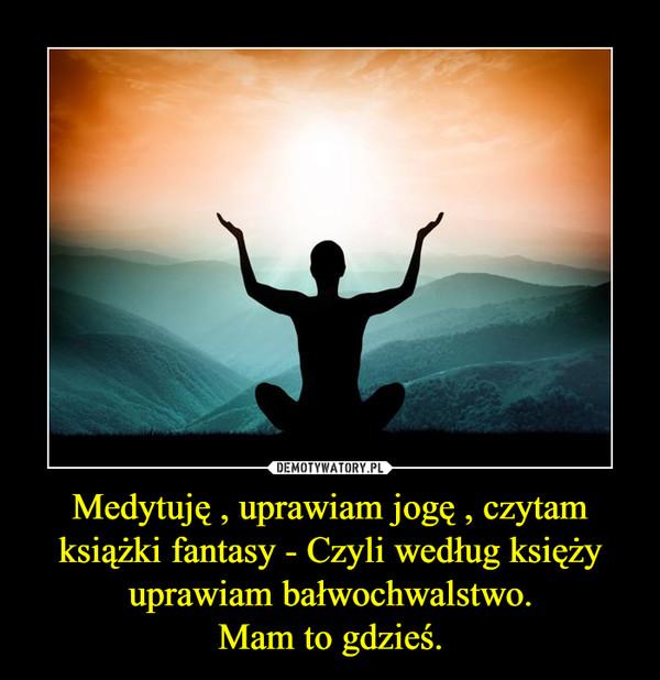Medytuję , uprawiam jogę , czytam książki fantasy - Czyli według księży uprawiam bałwochwalstwo.Mam to gdzieś. –