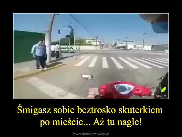 Śmigasz sobie beztrosko skuterkiem po mieście... Aż tu nagle! –