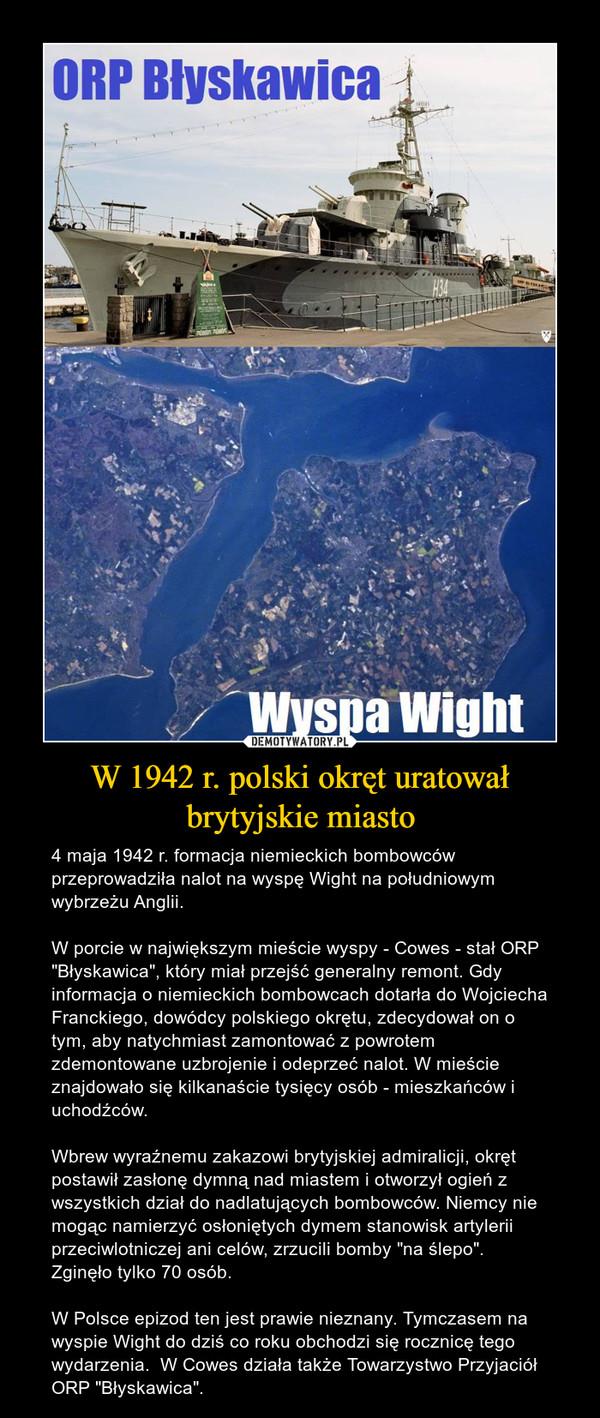 """W 1942 r. polski okręt uratował brytyjskie miasto – 4 maja 1942 r. formacja niemieckich bombowców przeprowadziła nalot na wyspę Wight na południowym wybrzeżu Anglii.W porcie w największym mieście wyspy - Cowes - stał ORP """"Błyskawica"""", który miał przejść generalny remont. Gdy informacja o niemieckich bombowcach dotarła do Wojciecha Franckiego, dowódcy polskiego okrętu, zdecydował on o tym, aby natychmiast zamontować z powrotem zdemontowane uzbrojenie i odeprzeć nalot. W mieście znajdowało się kilkanaście tysięcy osób - mieszkańców i uchodźców.Wbrew wyraźnemu zakazowi brytyjskiej admiralicji, okręt postawił zasłonę dymną nad miastem i otworzył ogień z wszystkich dział do nadlatujących bombowców. Niemcy nie mogąc namierzyć osłoniętych dymem stanowisk artylerii przeciwlotniczej ani celów, zrzucili bomby """"na ślepo"""". Zginęło tylko 70 osób.W Polsce epizod ten jest prawie nieznany. Tymczasem na wyspie Wight do dziś co roku obchodzi się rocznicę tego wydarzenia.  W Cowes działa także Towarzystwo Przyjaciół ORP """"Błyskawica""""."""