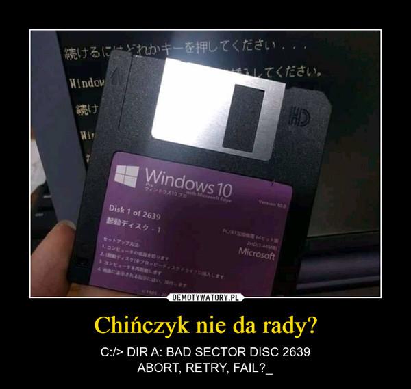 Chińczyk nie da rady? – C:/> DIR A: BAD SECTOR DISC 2639ABORT, RETRY, FAIL?_