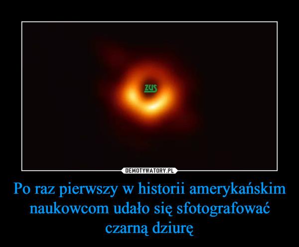 Po raz pierwszy w historii amerykańskim naukowcom udało się sfotografować czarną dziurę –