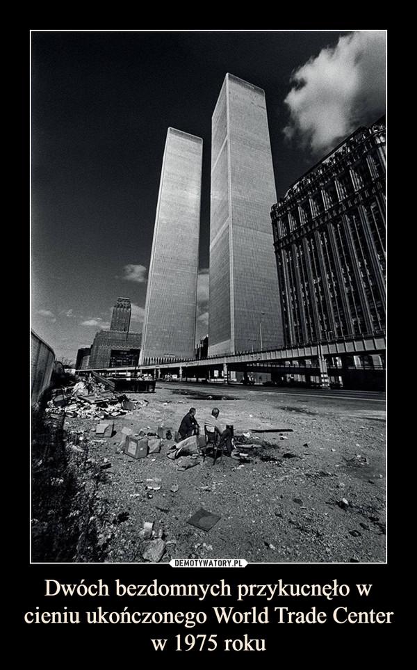 Dwóch bezdomnych przykucnęło w cieniu ukończonego World Trade Center w 1975 roku –