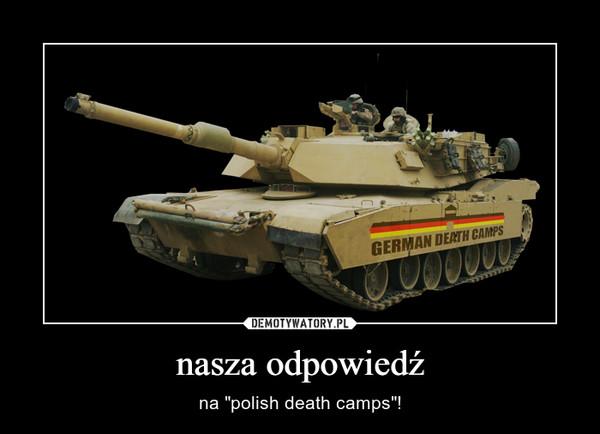 """nasza odpowiedź – na """"polish death camps""""!"""