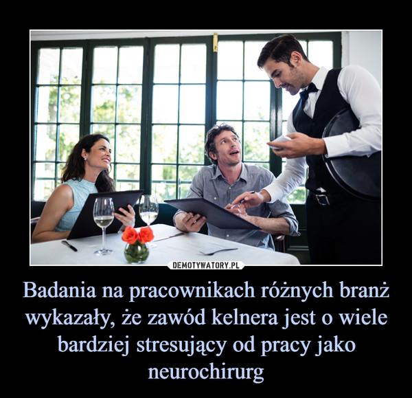 Badania na pracownikach różnych branż wykazały, że zawód kelnera jest o wiele bardziej stresujący od pracy jako neurochirurg –