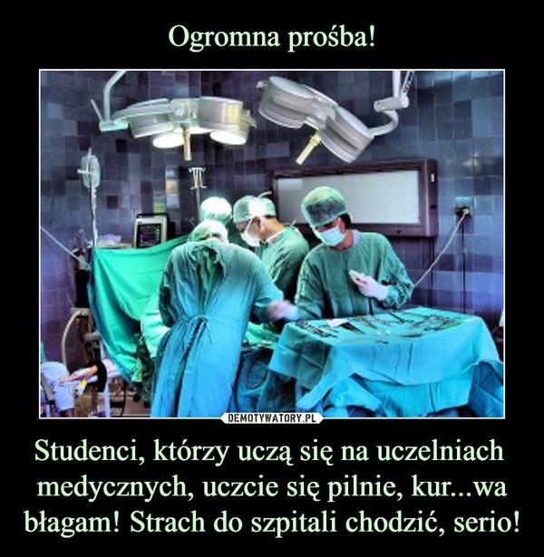 Studenci, którzy uczą się na uczelniach medycznych, uczcie się pilnie, kur...wa błagam! Strach do szpitali chodzić, serio! –