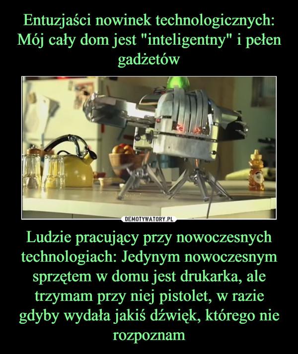 Ludzie pracujący przy nowoczesnych technologiach: Jedynym nowoczesnym sprzętem w domu jest drukarka, ale trzymam przy niej pistolet, w razie gdyby wydała jakiś dźwięk, którego nie rozpoznam –